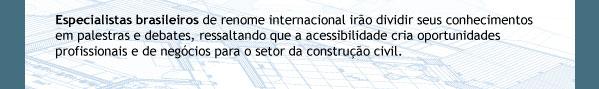Especialistas brasileiros de renome internacional irão dividir seus conhecimentos em palestras e debates, ressaltando que a acessibilidade cria oportunidades profissionais e de negócios para o setor da construção civil.