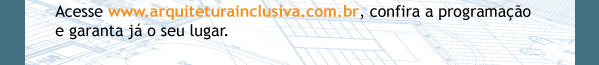 Acesse www.arquiteturainclusiva.com.br, confira a programação e garanta já o seu lugar.